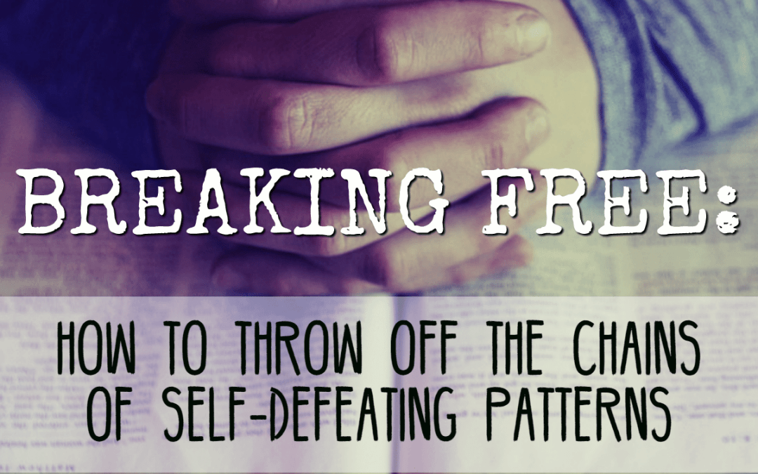Breaking Free: How to throw off the chains of self-defeating patterns