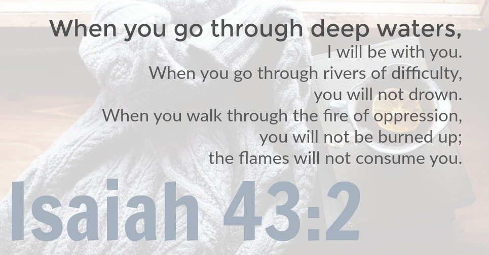 Isaiah 43:2 Graphic | When you go through deep waters, I will be with you. When you go through rivers of difficulty, you will not drown. When you walk through the fire of oppression, you will not be burned up; the flames will not consume you.