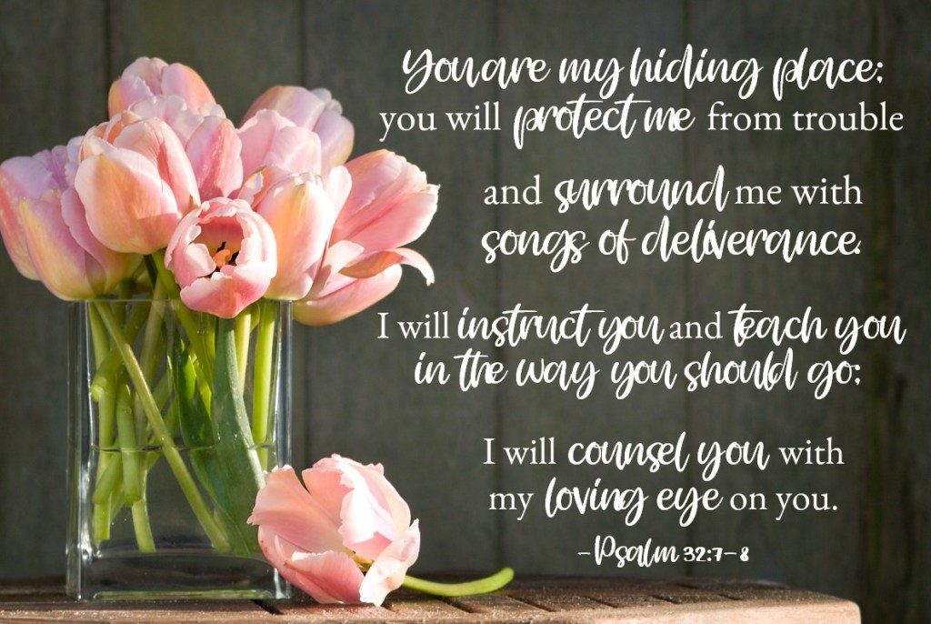 Bible Verses for Strength: Psalm 32:7-8 You are my hiding place; you will protect me from trouble and surround me with songs of deliverance. I will instruct you and teach you in the way you should go; I will counsel you with my loving eye on you.