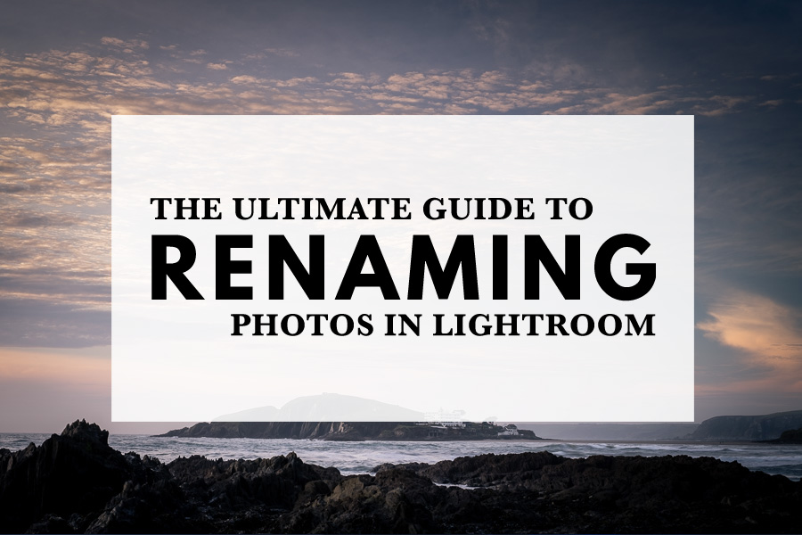 The Ultimate Guide to Renaming Photos in Lightroom