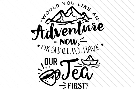 Would You Like an Adventure Now, or Shall We Have Tea