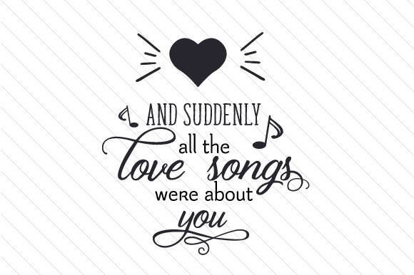 Download And Suddenly, All the Love Songs Were About You (SVG Cut ...
