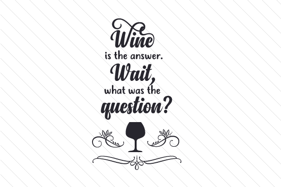 Wine is the answer. Wait, what was the question SVG Cut