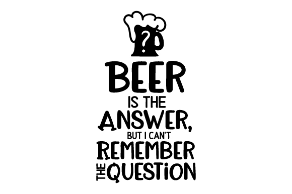 Beer is the Answer, but I Can't Remember the Question SVG