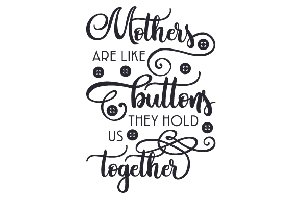 Mothers are like buttons, they hold us together SVG Cut