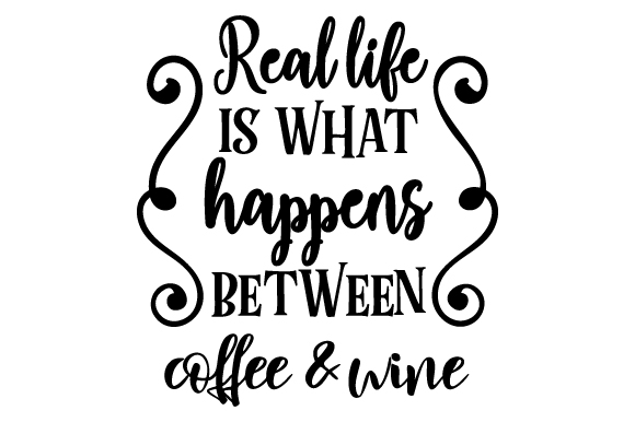 Real life is what happens between coffee & wine SVG Cut