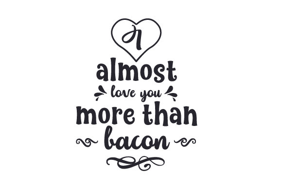 Download I Almost Love You More Than Bacon (SVG Cut file) by ...