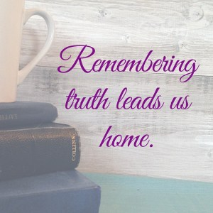 Remembering truth leads us home.