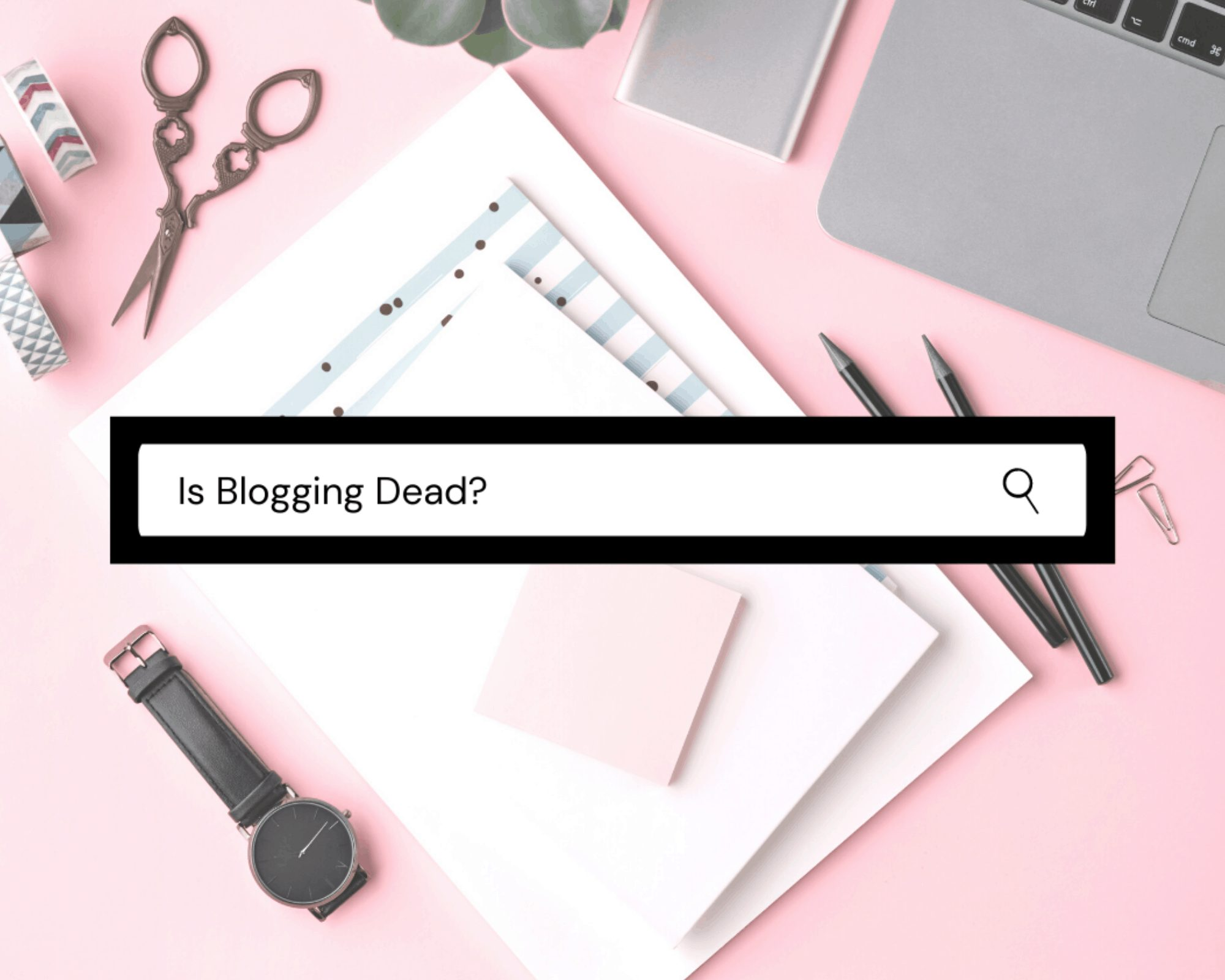 Is Blogging Dead? – The Truth Behind the Industry