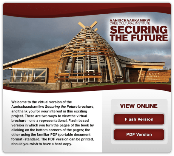 Welcome to the virtual version of the Aanischaaukamikw - Securing the Future brochure, and thank you for your interest in this exciting project. There are two ways to view the virtual brochure - one a representational, Flash-based version in which you turn the pages of the book by clicking on the bottom corners of the pages; the other using the familiar PDF (portable document format) standard. The PDF version can be printed, should you wish to have a hard copy.  View Online.
