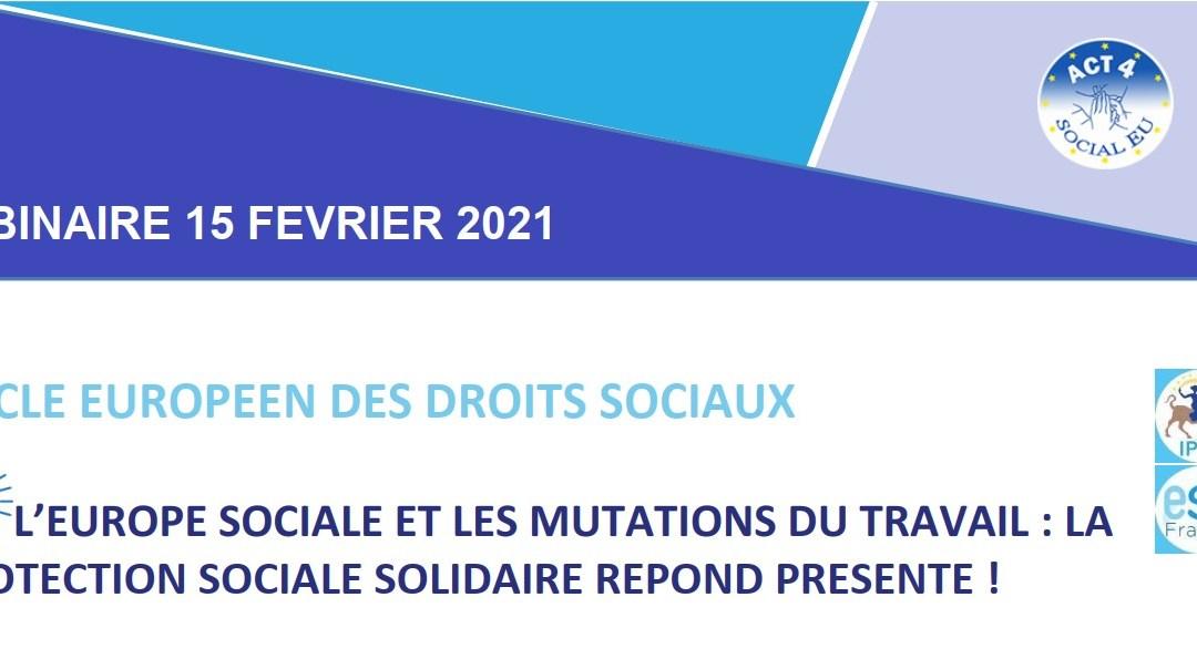 INVITATION WEBINAIRE Coalition ACT 4 Social EU 15 février 2021 « L'Europe sociale et les mutations du travail : la protection sociale solidaire répond présente ! »