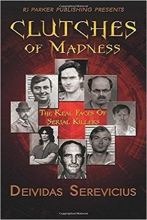 Clutches of Madness: The Real Faces of Serial Killers by Deividas Serevicius