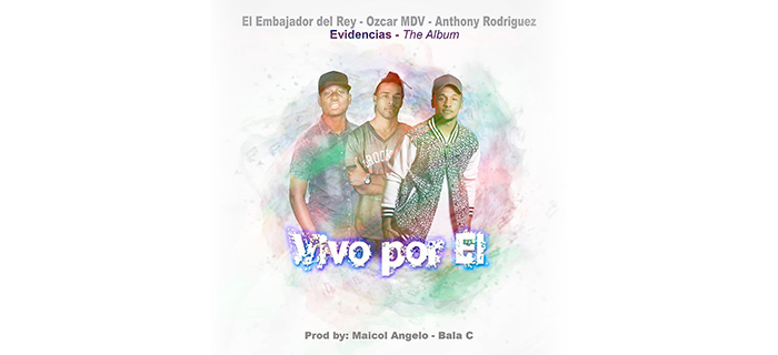"""ESTRENO  – """"Vivo por El"""" El Embajador del Rey Ft Ozcar MDV & Anthony Rodríguez (De One Life)"""