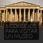 5 Consejos para visitar un Museo
