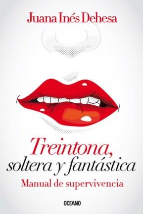 Treintona, soltera y fantastica;Manual de supervivencia; Juana Ines Dehesa;
