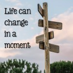 Life can change in a moment