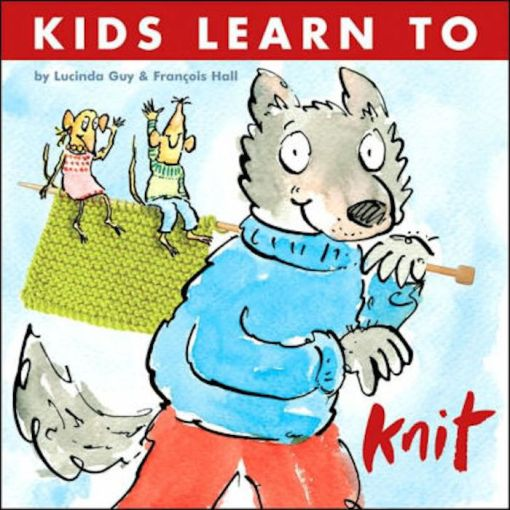 Kids Learn to Knit - Lucinda Guy & Francois Hall