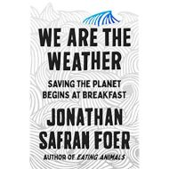 We are the Weather saving the planet begins at breakfast - Jonathan Safran Foer