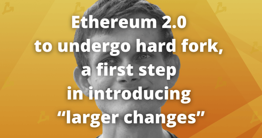 """Ethereum 2.0 to undergo hard fork, a first step in introducing """"larger changes"""""""