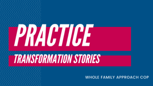 Practice Transformation Stories. Whole Family Approach