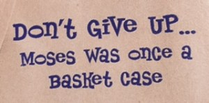 "Blue comic style font says, ""Don't Give Up...Moses was once a basket case."""