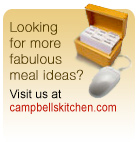 looking for more fabulous meal ideas? visit us at campbellskitchen.com
