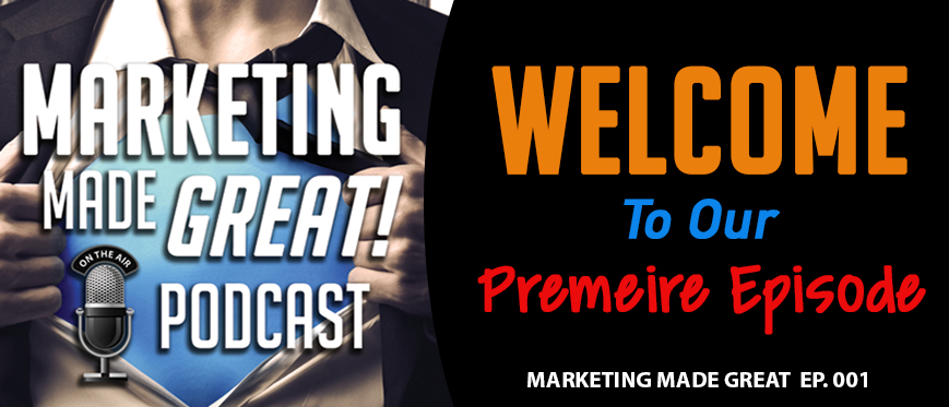 Podcast Ep. #001 – Welcome to the Marketing Made Great Podcast