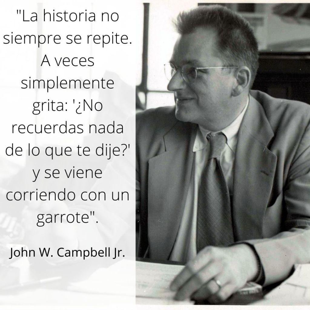 La historia no siempre se repite. A veces simplemente grita_ '¿No recuerdas nada de lo que te dije_' y se viene corriendo con un garrote John W Campbell Jr