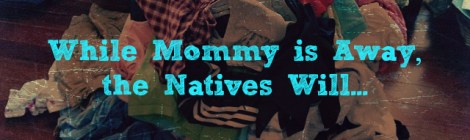 While Mommy is Away, the Natives Will...