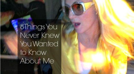 8 Things You Never Knew You Wanted to Know About Me