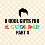 8 Cool Gifts for a Cool Dad–Part 4