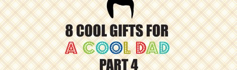8 Cool Gifts for a Cool Dad--Part 4