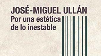 """""""Sobre José-Miguel Ullán. Por una poética inestable"""""""
