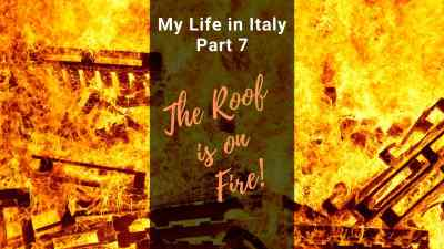 "My Life in Italy, Part 7: ""The Roof is On Fire"""