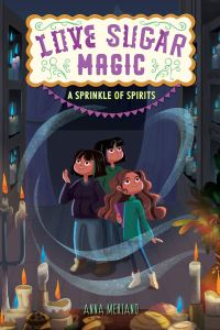 Love Sugar Magic: A Sprinkle of Spirits by Anna Meriano
