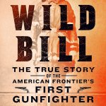 Wild Bill The True Story of the American Frontier's First Gunfighter by Tom Clavin