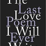 The Last Love Poem I Will Ever Write by Gregory Orr