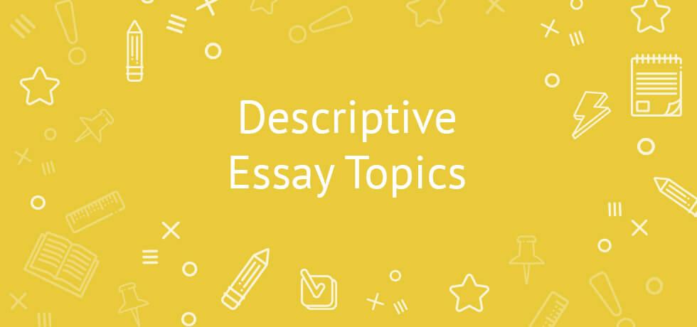 Descriptive Essay Topics 2020 | A Comprehensive List for Students