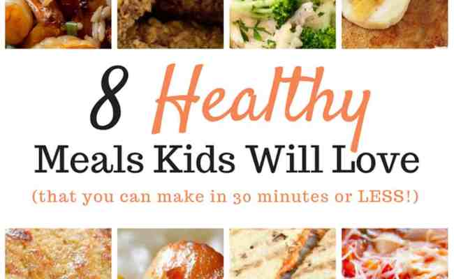 8 Healthy Meals Kids Will Love That You Can Make In 30