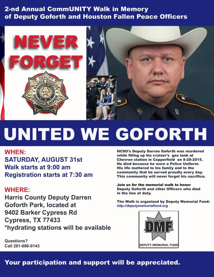 When it happened, the community shaken by the event promised not to forget. Every year we walk in the memory of Deputy Goforth and every year the Walk brings more meaning to each of us. This year we walk in memory of Deputy Goforth and other fallen Houston Officers. This is more than just a walk. This is an event that brings the community and law enforcement together and allows the community to walk hand in hand, arm in arm, alongside of those that serve and protect us each and every day. Show up and show your support. The walk is organized by DMF (DeputyMemorialFund.org). Proceeds go to Deputy Memorial Fund.