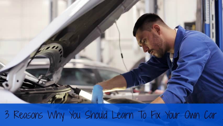 3 Reasons Why You Should Learn To Fix Your Own Car