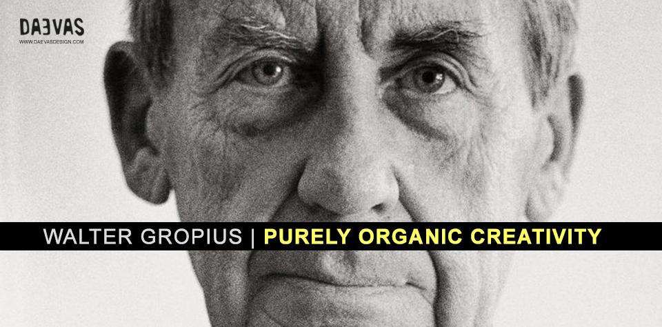 Walter Gropius – Purely Organic Creativity Image