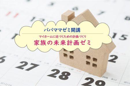 ☆パパママゼミ☆ マイホームに近づくための計画づくり「家族の未来計画ゼミ」10月・11月 ご予約
