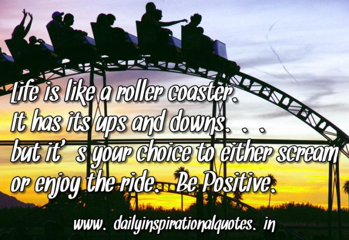 Life is like a roller coaster. It has its ups and downs… ( Positive Quotes )