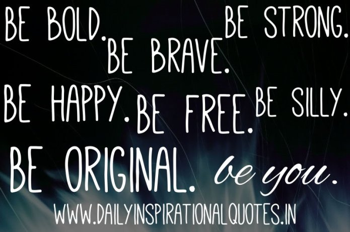 Be bold. Be brave. Be strong. Be happy. Be free. Be silly. Be original. be you… ( Inspiring Quotes )