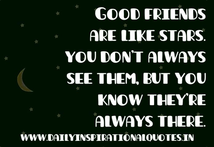 Good friends are like stars. you don't always see them, but you know they're always there… ( Friendship Quotes )