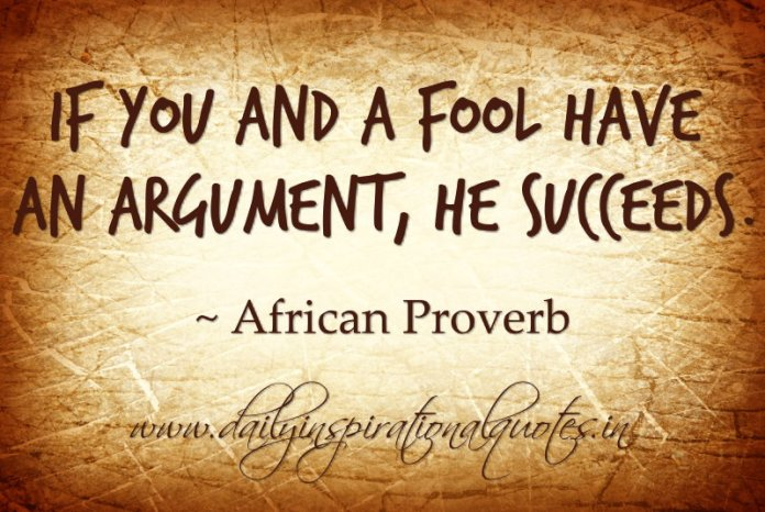 If you and a fool have an argument, he succeeds. ~ African Proverb… ( Proverbs )