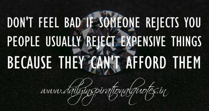 Don't feel bad if someone rejects you. People usually reject expensive things because they can't afford them. ~ Anonymous ( Self Respect Quotes )