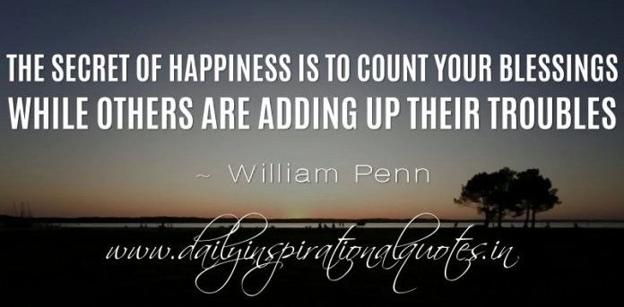 The secret of happiness is to count your blessings while others are adding up their troubles. ~ William Penn ( Happiness Quotes )