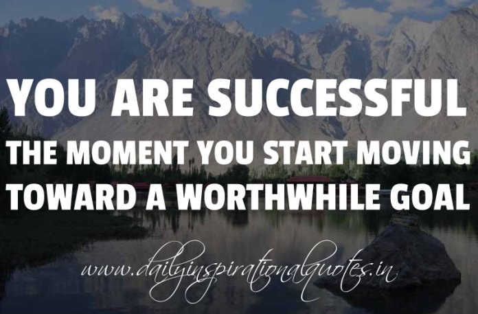 You are successful the moment you start moving toward a worthwhile goal. ~ Anonymous ( Success Quotes )